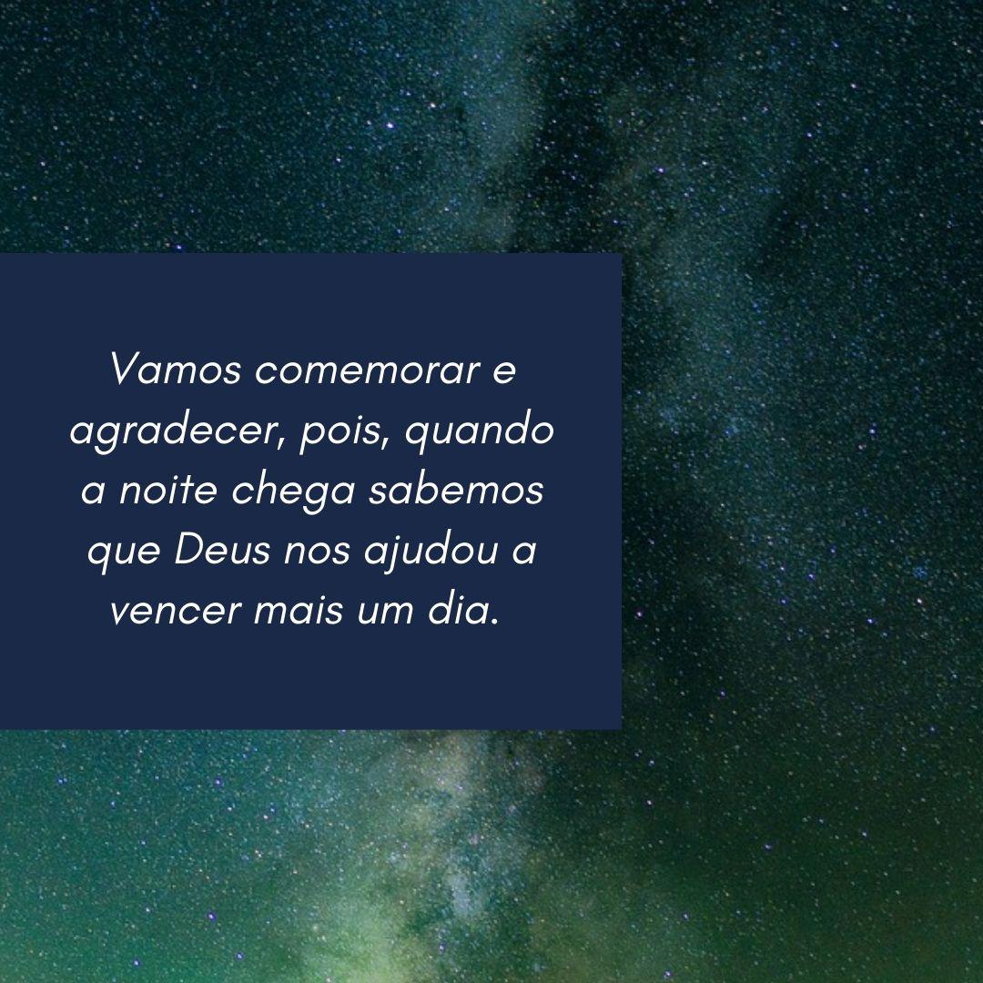 Vamos comemorar e agradecer, pois, quando a noite chega sabemos que Deus nos ajudou a vencer mais um dia.