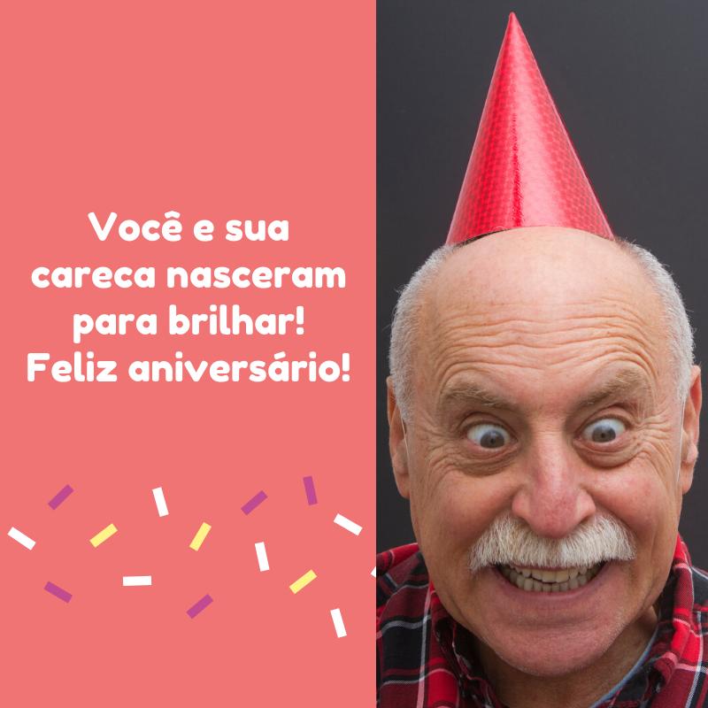 Você e sua careca nasceram para brilhar! Feliz aniversário!