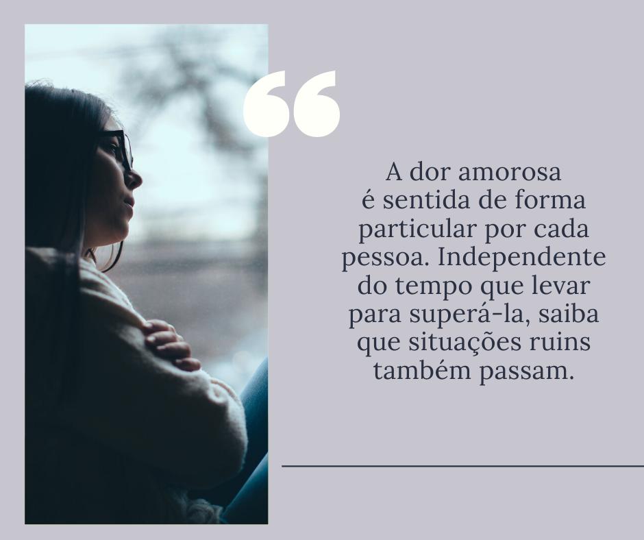 A dor amorosa é sentida de forma particular por cada pessoa. Independente do tempo que levar para superá-la, saiba que situações ruins também passam.