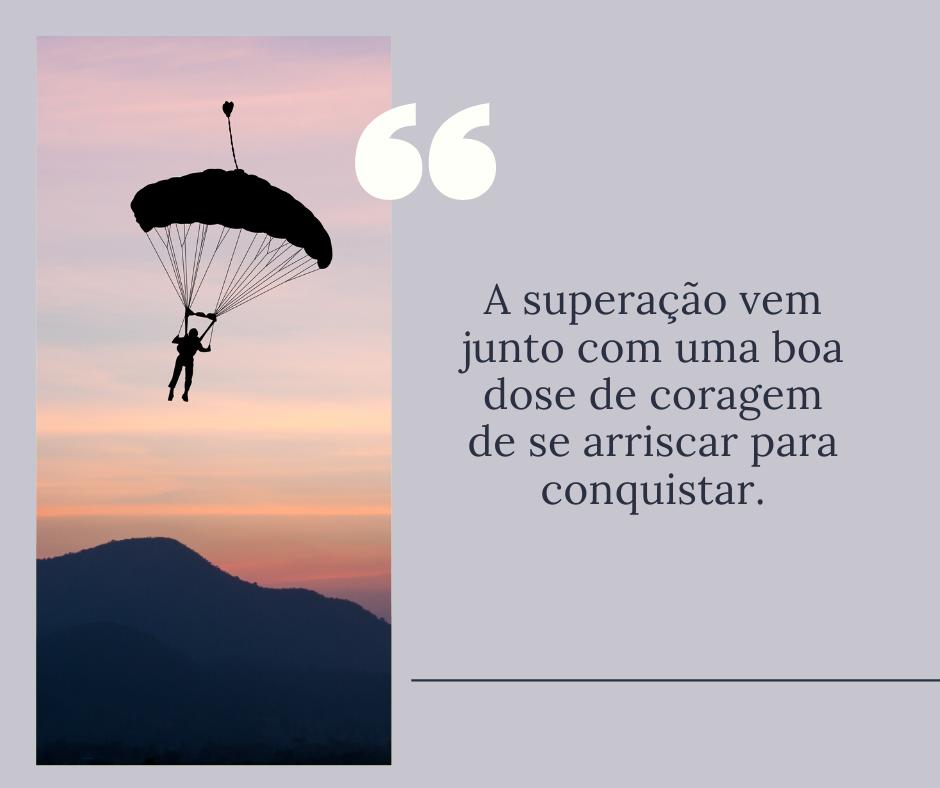 A superação vem junto com uma boa dose de coragem de se arriscar para conquistar.