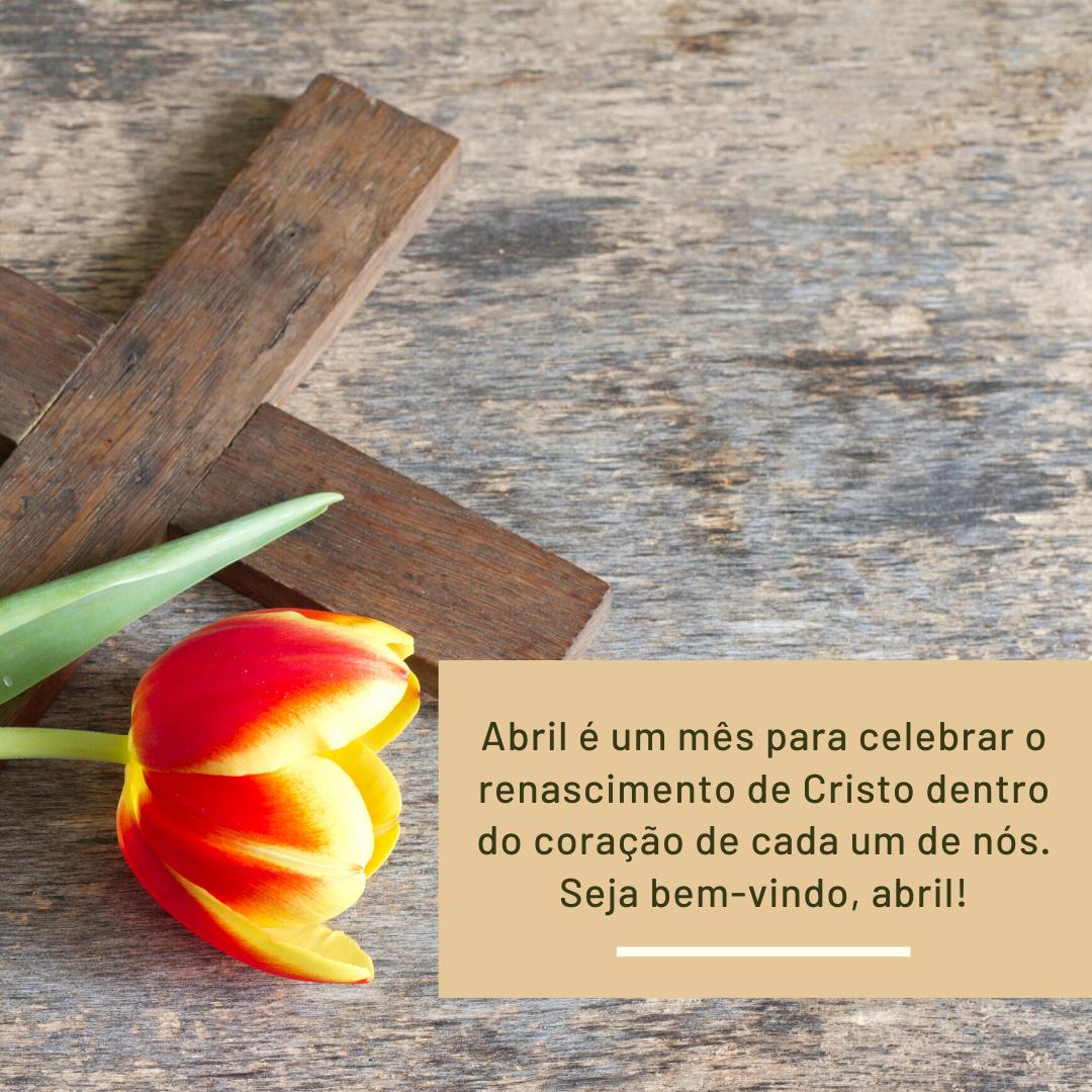 Abril é um mês para celebrar o renascimento de Cristo dentro do coração de cada um de nós. Seja bem-vindo, abril!