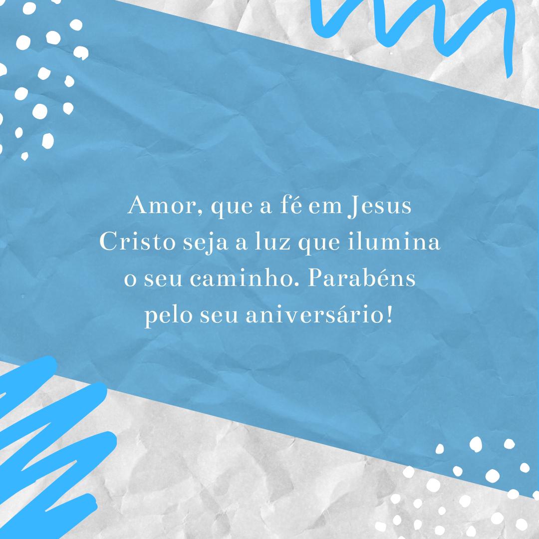 Amor, que a fé em Jesus Cristo seja a luz que ilumina o seu caminho. Parabéns pelo seu aniversário!