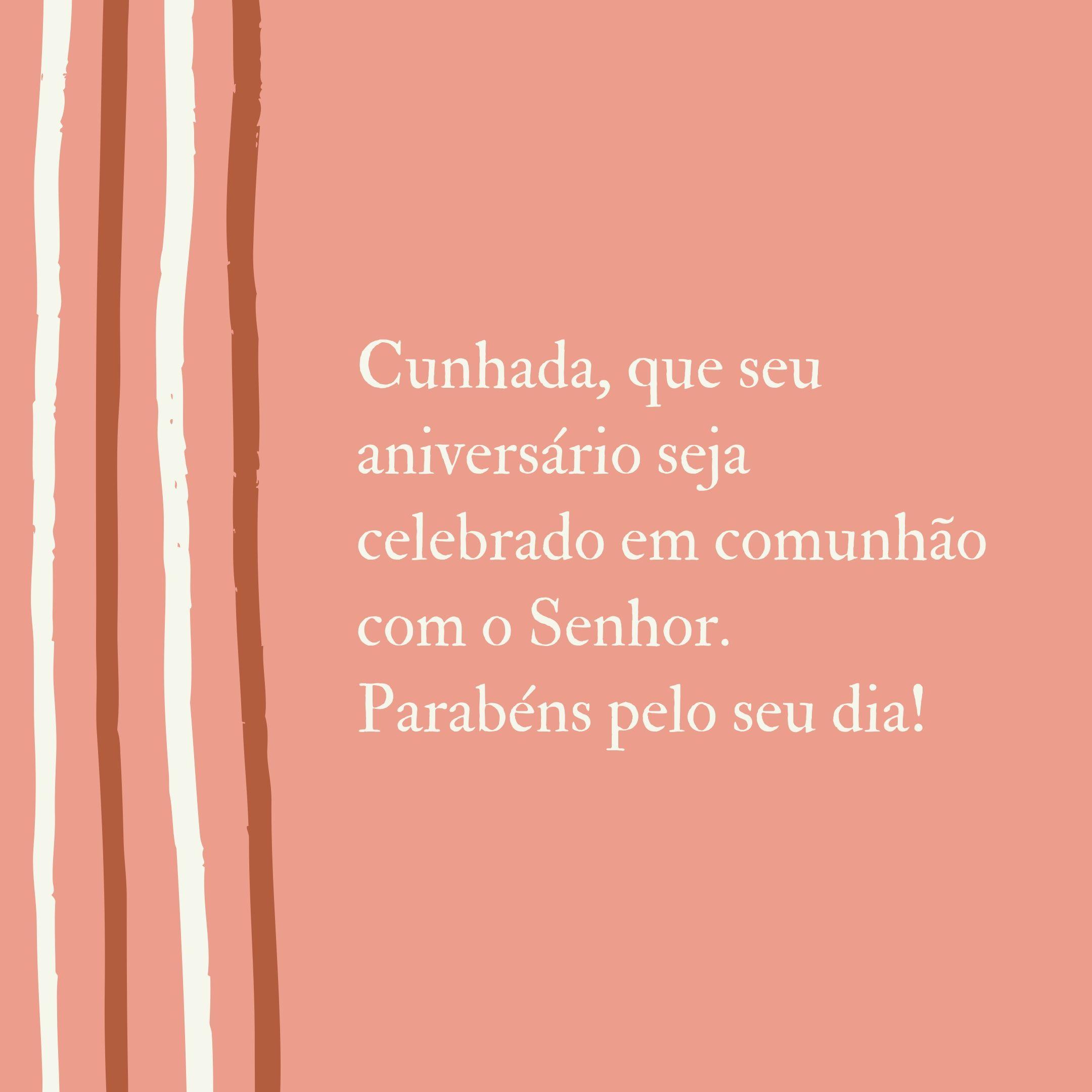 Cunhada, que seu aniversário seja celebrado em comunhão com o Senhor. Parabéns pelo seu dia!