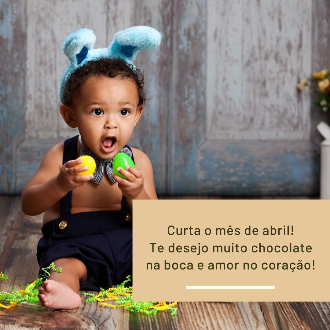 Curta o mês de abril! Te desejo muito chocolate na boca e amor no coração!