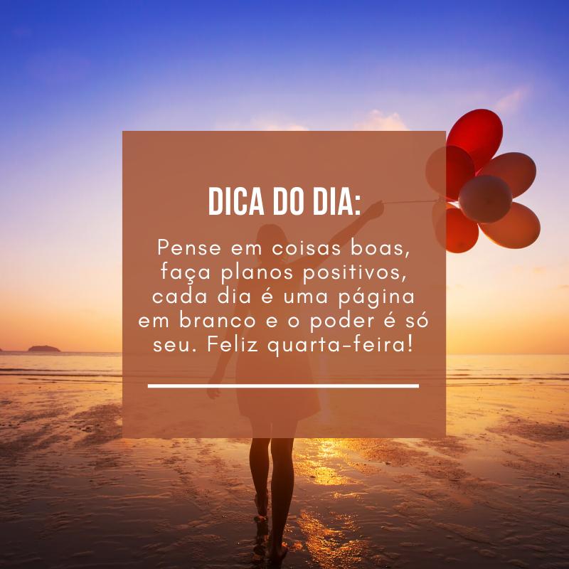 Dica do dia: pense em coisas boas, faça planos positivos, cada dia é uma página em branco e o poder é só seu. Feliz quarta-feira!