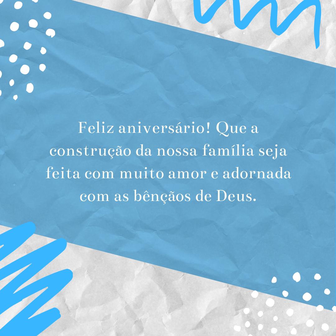 Feliz aniversário! Que a construção da nossa família seja feita com muito amor e adornada com as bênçãos de Deus.