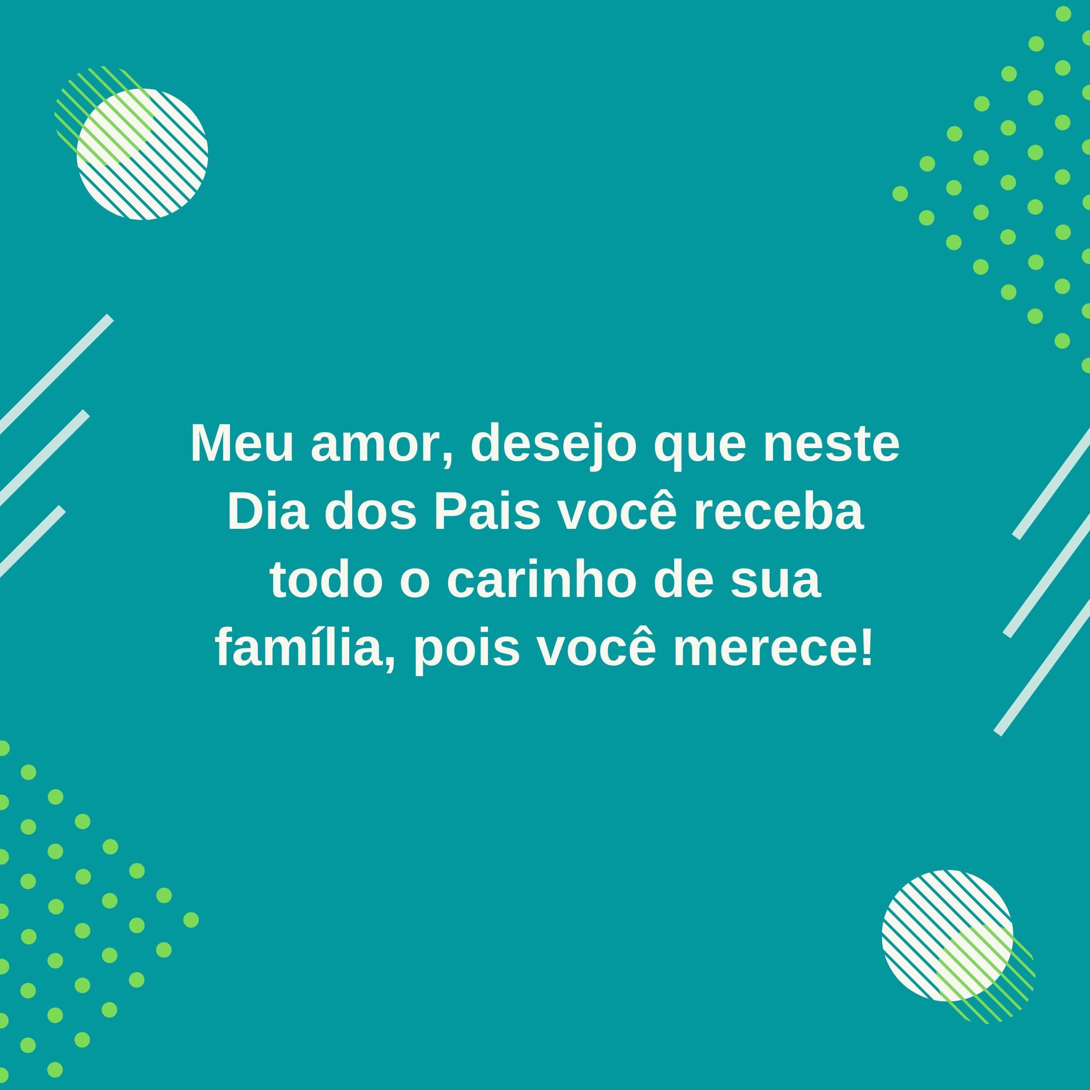 Meu amor, desejo que neste Dia dos Pais você receba todo o carinho de sua família, pois você merece!