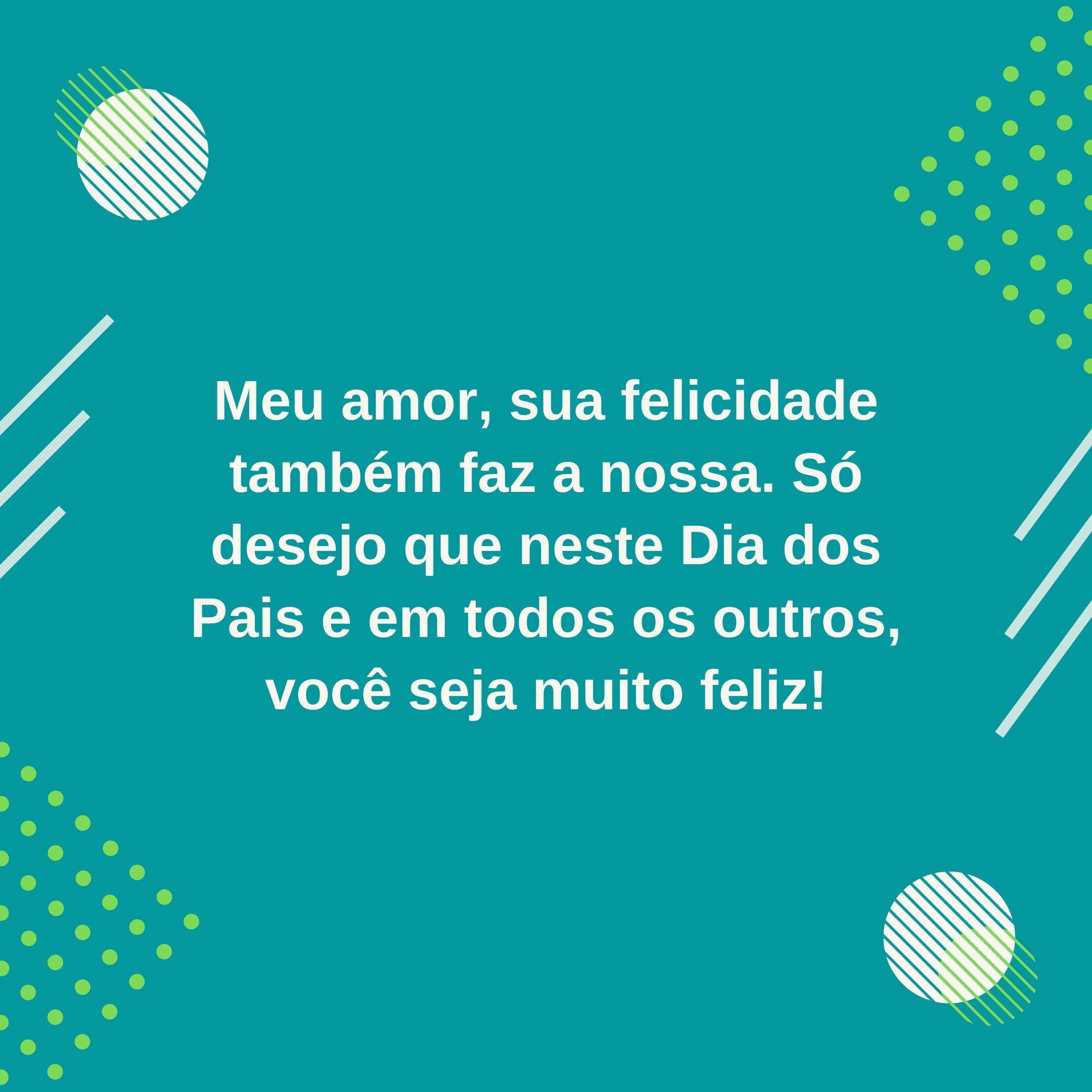 Meu amor, sua felicidade também faz a nossa. Só desejo que neste Dia dos Pais e em todos os outros, você seja muito feliz!