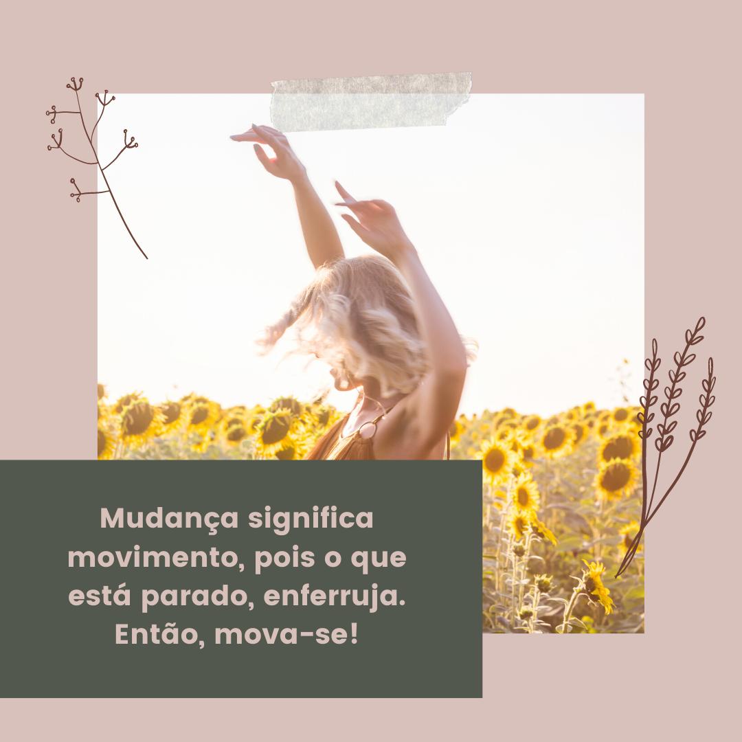 Mudança significa movimento, pois o que está parado, enferruja. Então, mova-se!