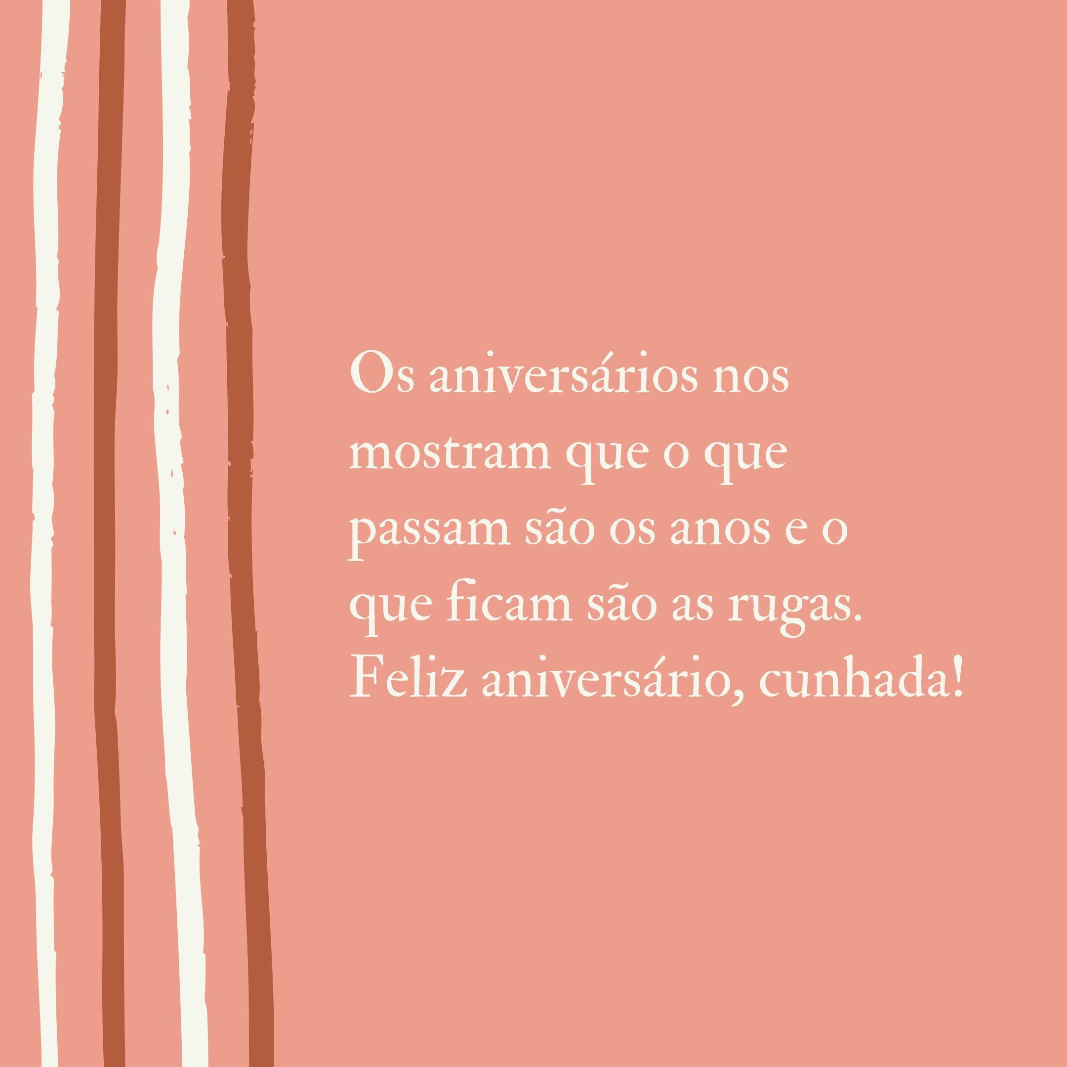 Os aniversários nos mostram que o que passam são os anos e o que ficam são as rugas. Feliz aniversário, cunhada!