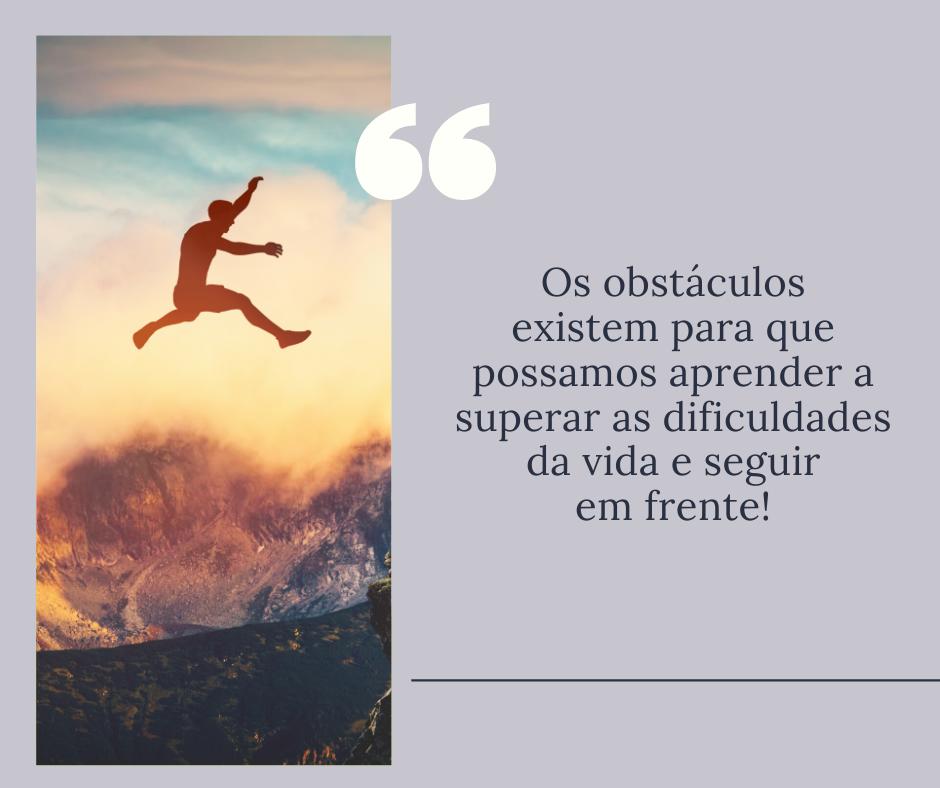 Os obstáculos existem para que possamos aprender a superar as dificuldades da vida e seguir em frente!