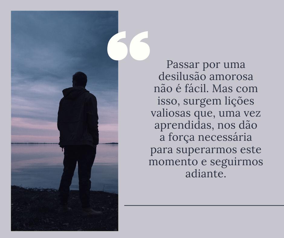 Passar por uma desilusão amorosa não é fácil. Mas com isso, surgem lições valiosas que, uma vez aprendidas, nos dão a força necessária para superarmos este momento e seguirmos adiante.
