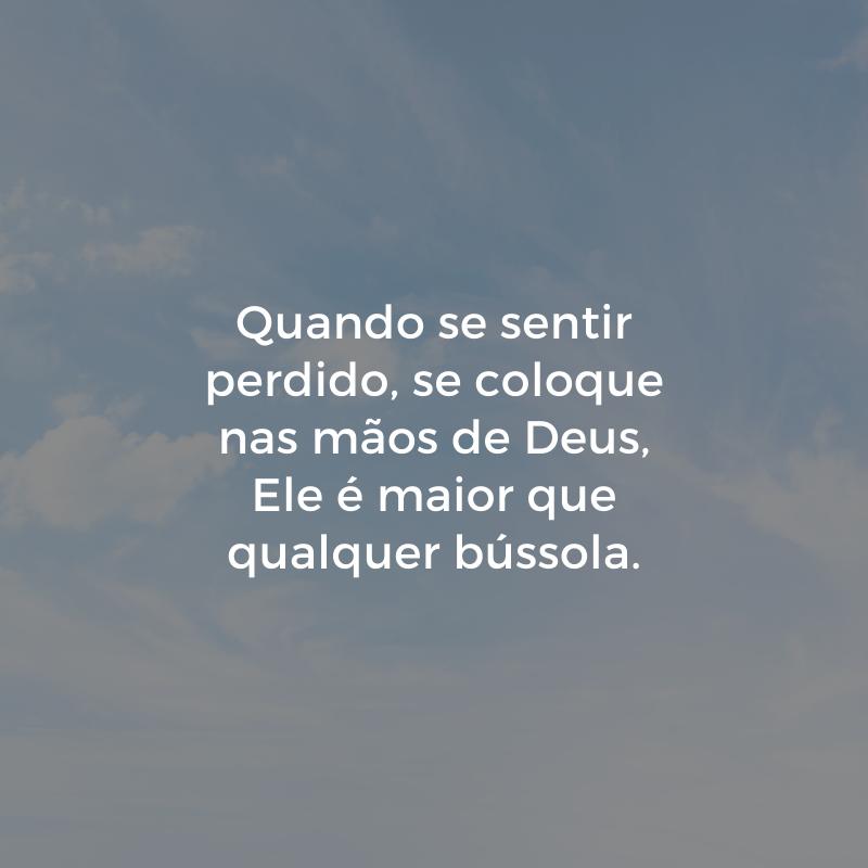 Quando se sentir perdido, se coloque nas mãos de Deus, Ele é maior que qualquer bússola.