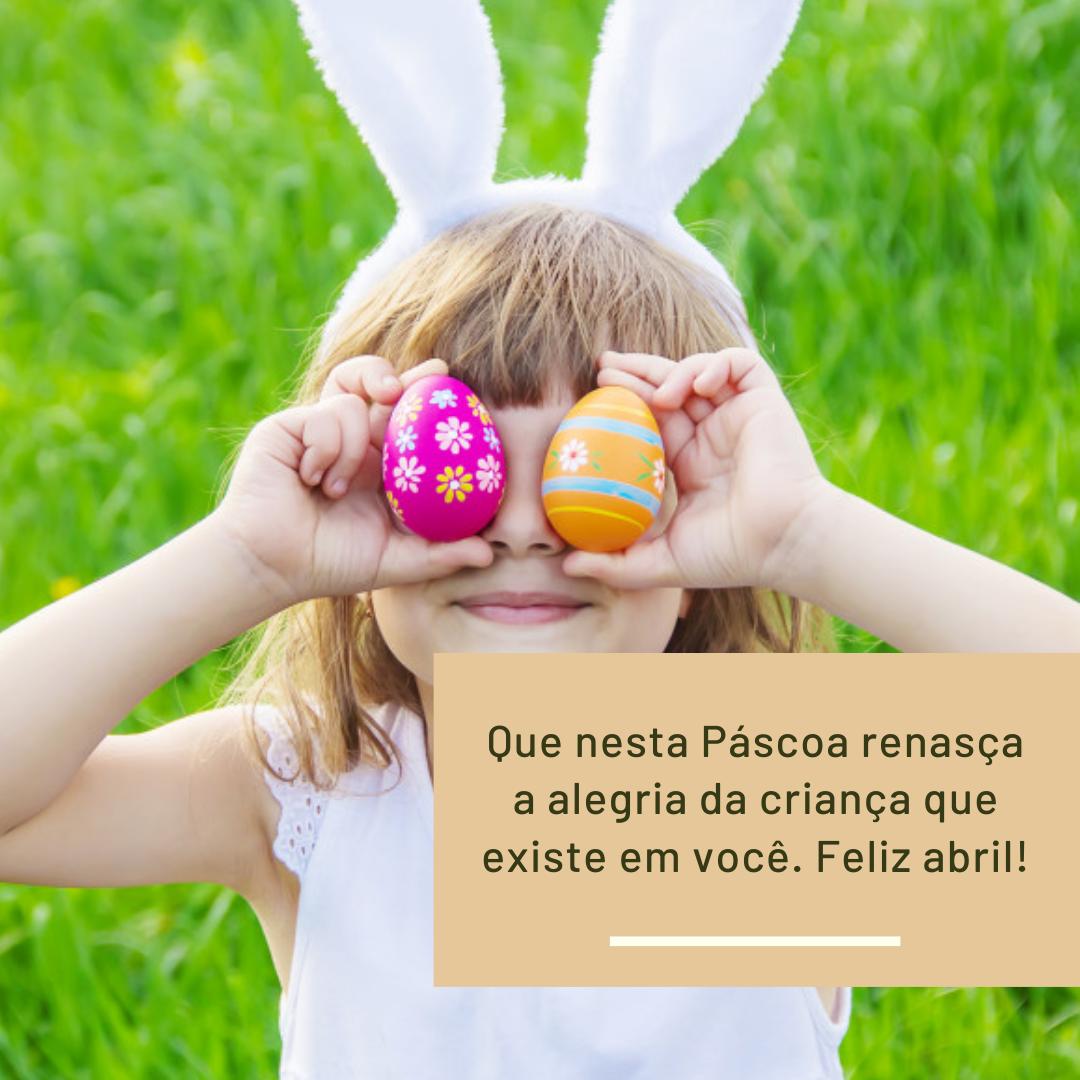Que nesta Páscoa renasça a alegria da criança que existe em você. Feliz abril!