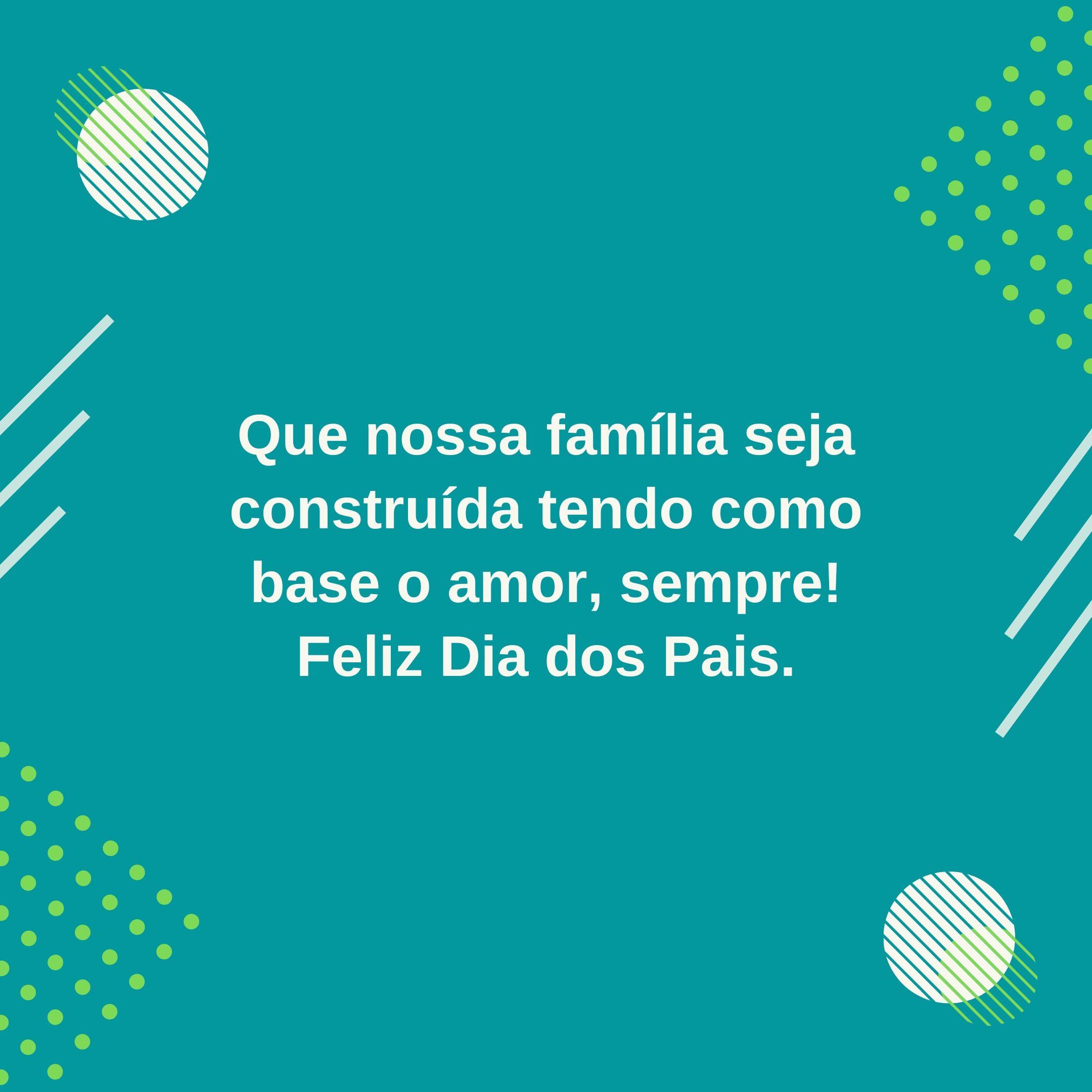 Que nossa família seja construída tendo como base o amor, sempre! Feliz Dia dos Pais.