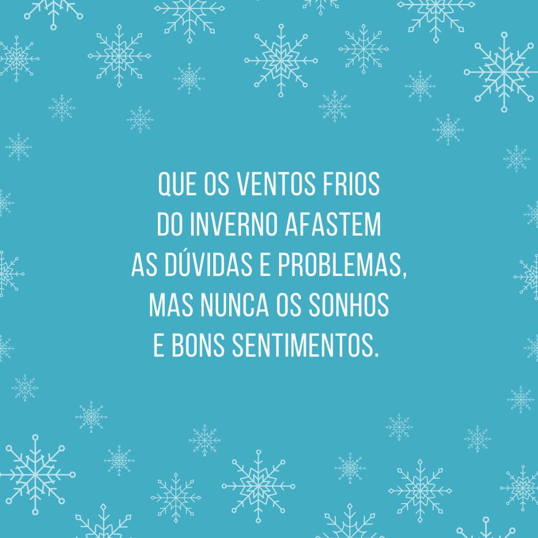 Que os ventos frios do inverno afastem as dúvidas e problemas, mas nunca os sonhos e bons sentimentos.