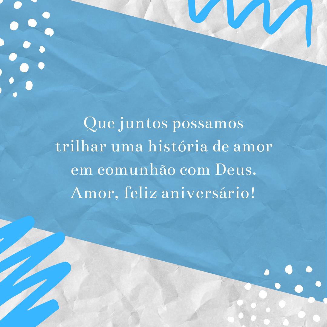 Que juntos possamos trilhar uma história de amor em comunhão com Deus. Amor, feliz aniversário!