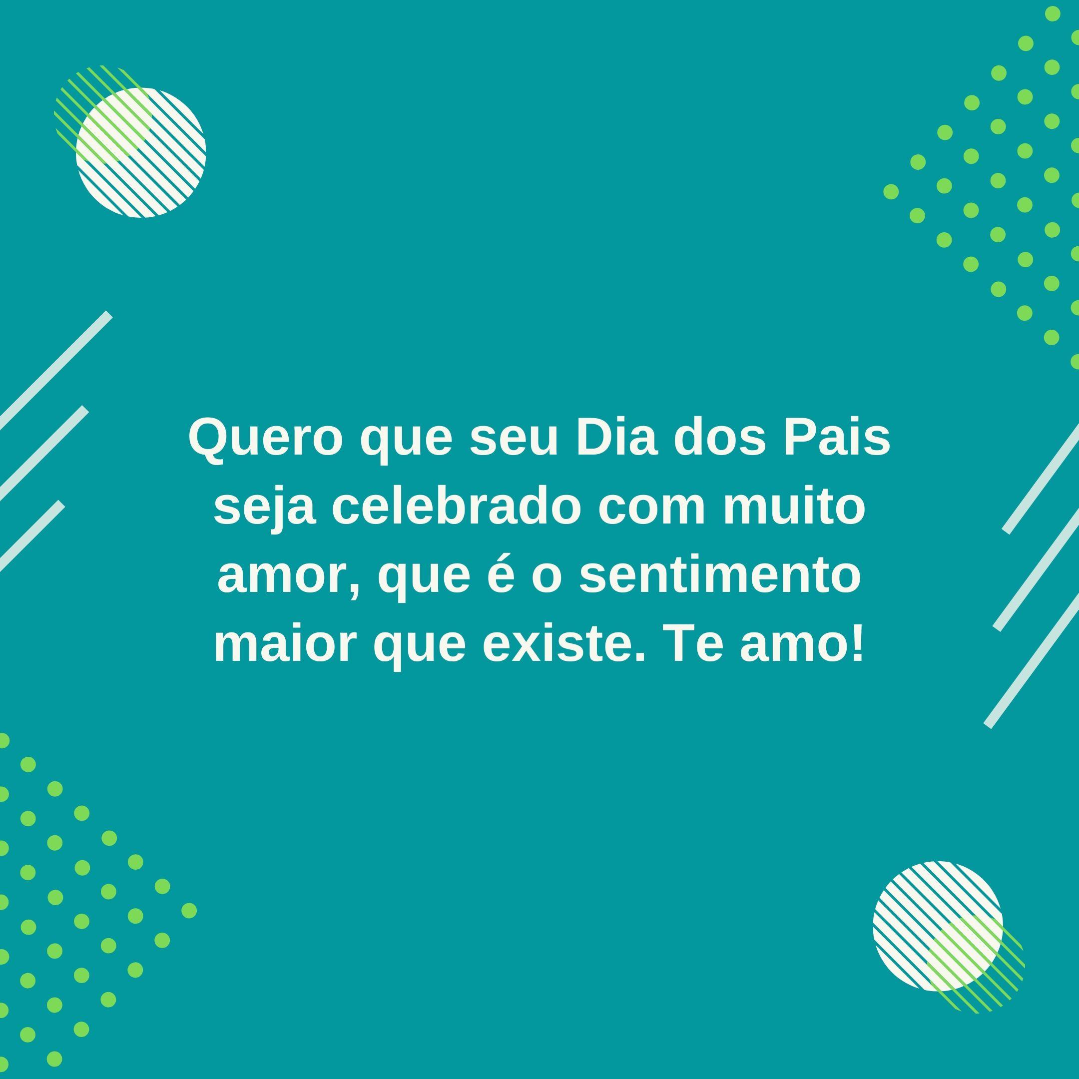 Quero que seu Dia dos Pais seja celebrado com muito amor, que é o sentimento maior que existe. Te amo!