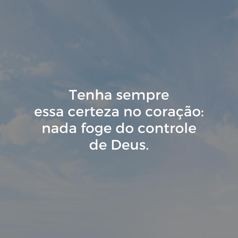 Tenha sempre essa certeza no coração: nada foge do controle de Deus.