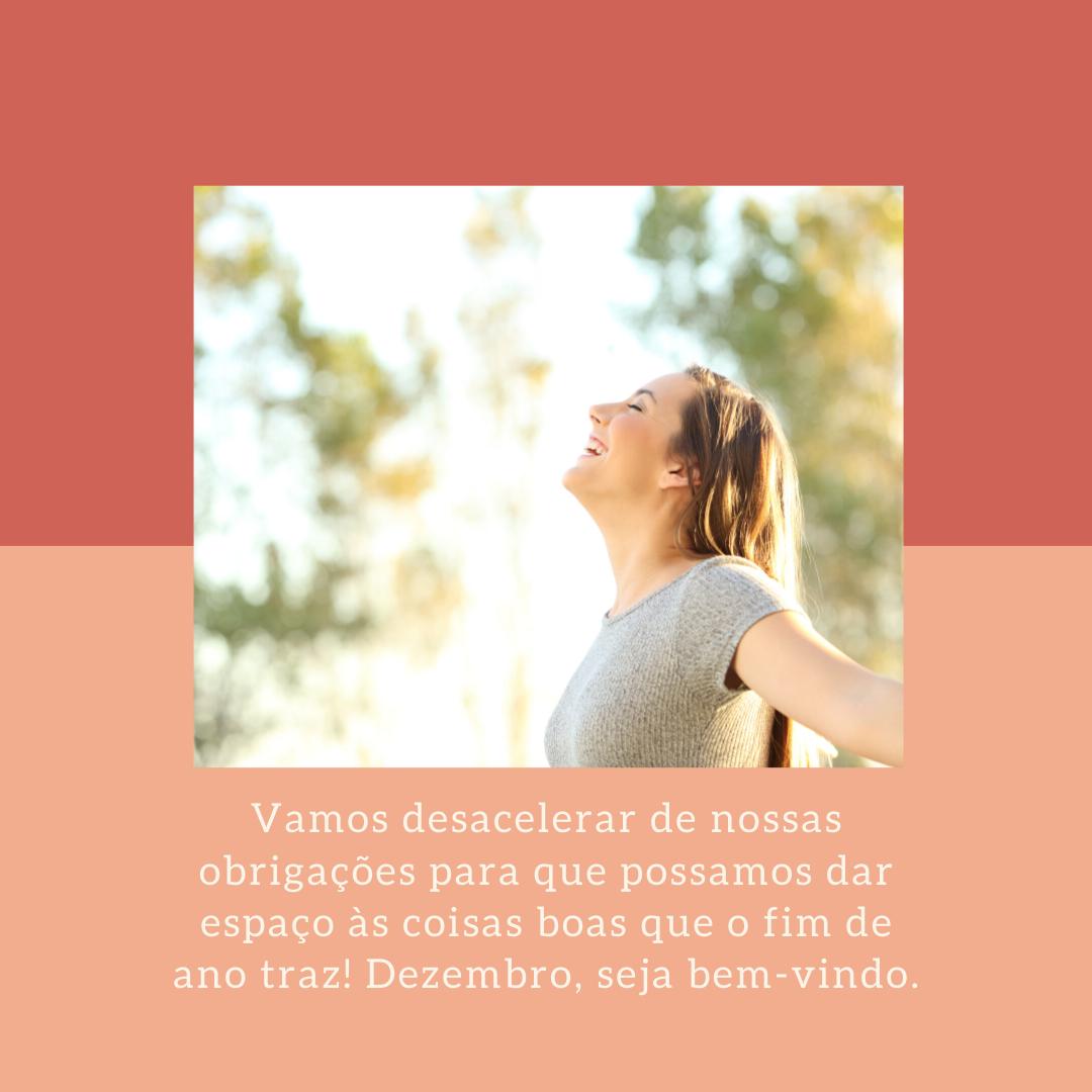 Vamos desacelerar de nossas obrigações para que possamos dar espaço às coisas boas que o fim de ano traz! Dezembro, seja bem-vindo.