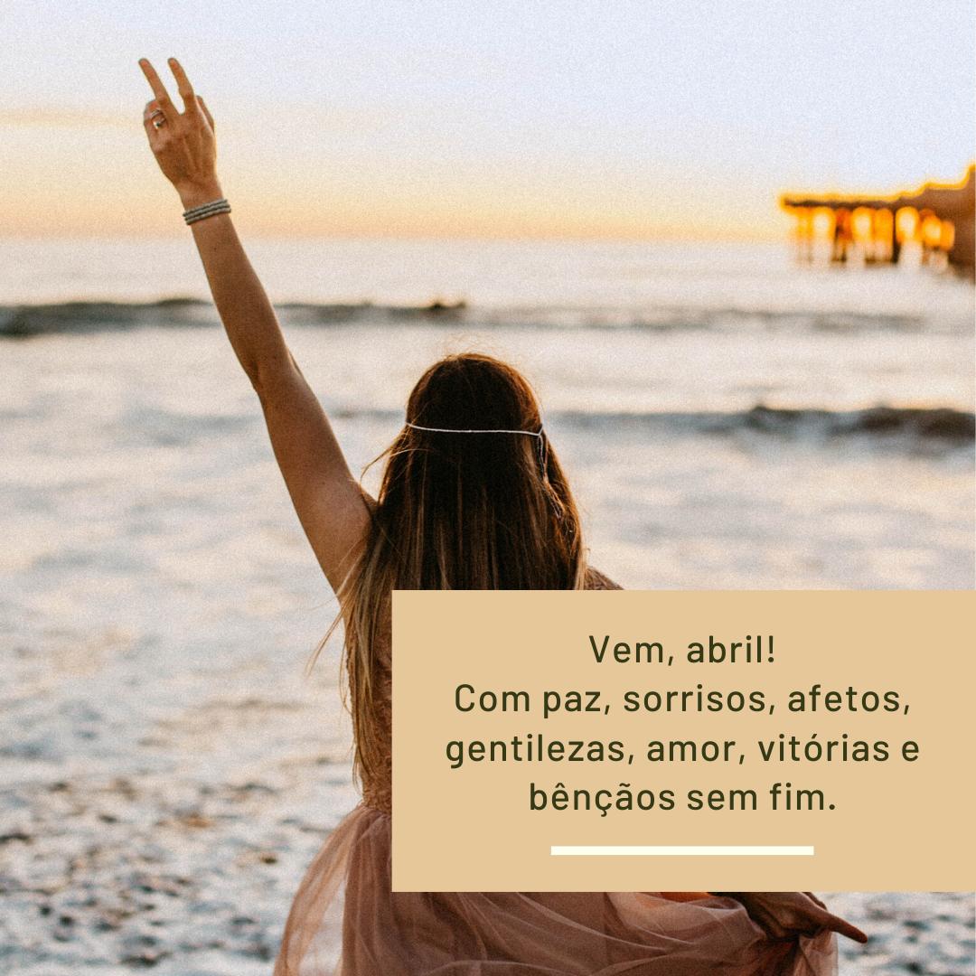 Vem, abril! Com paz, sorrisos, afetos, gentilezas, amor, vitórias e bênçãos sem fim.