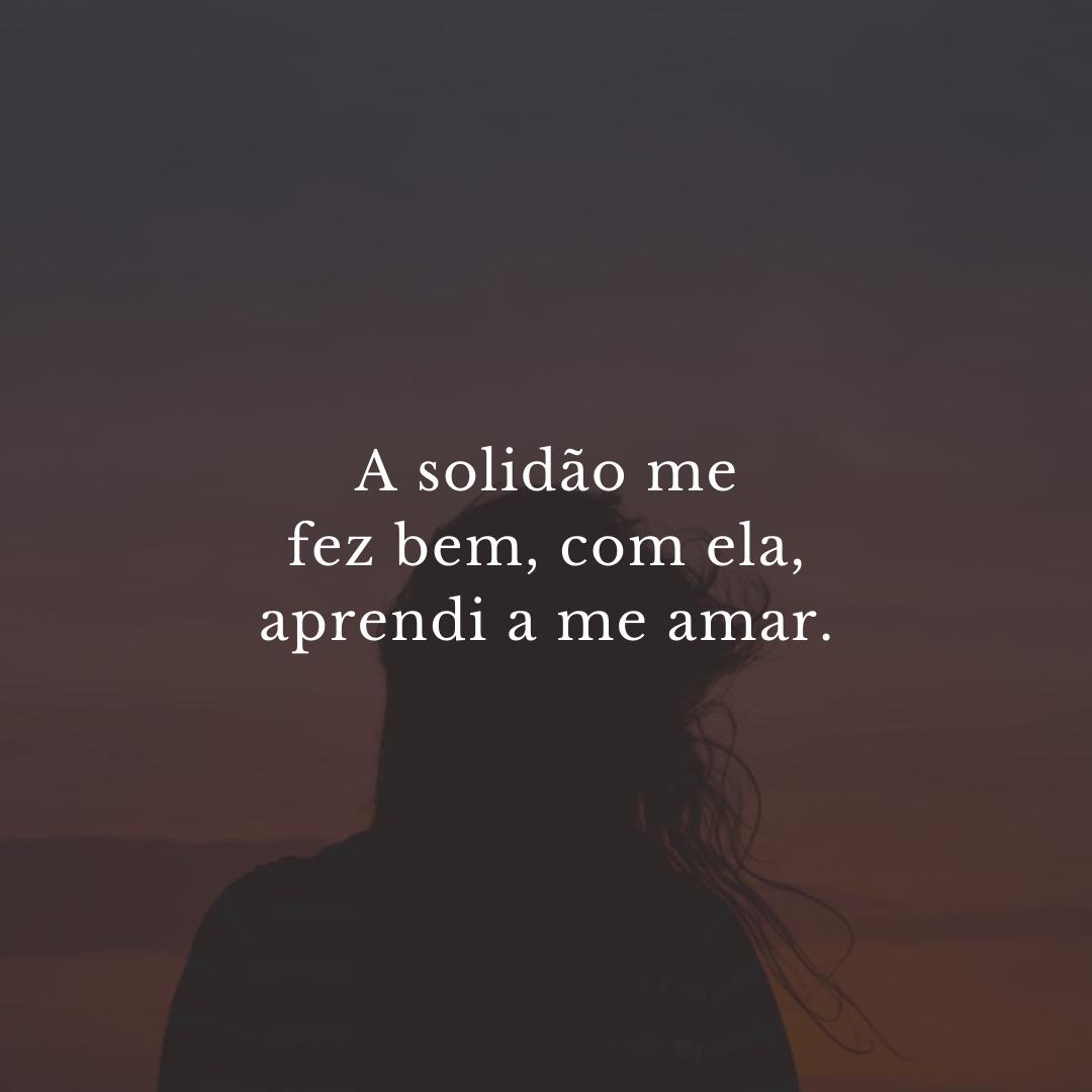 A solidão me fez bem, com ela, aprendi a me amar.
