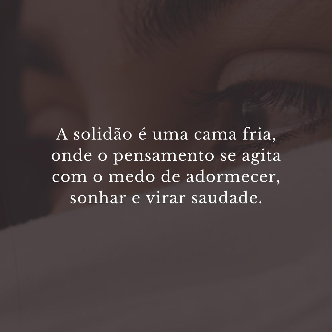 A solidão é uma cama fria, onde o pensamento se agita com o medo de adormecer, sonhar e virar saudade.
