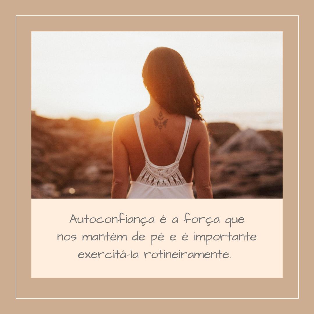Autoconfiança é a força que nos mantém de pé e é importante exercitá-la rotineiramente.