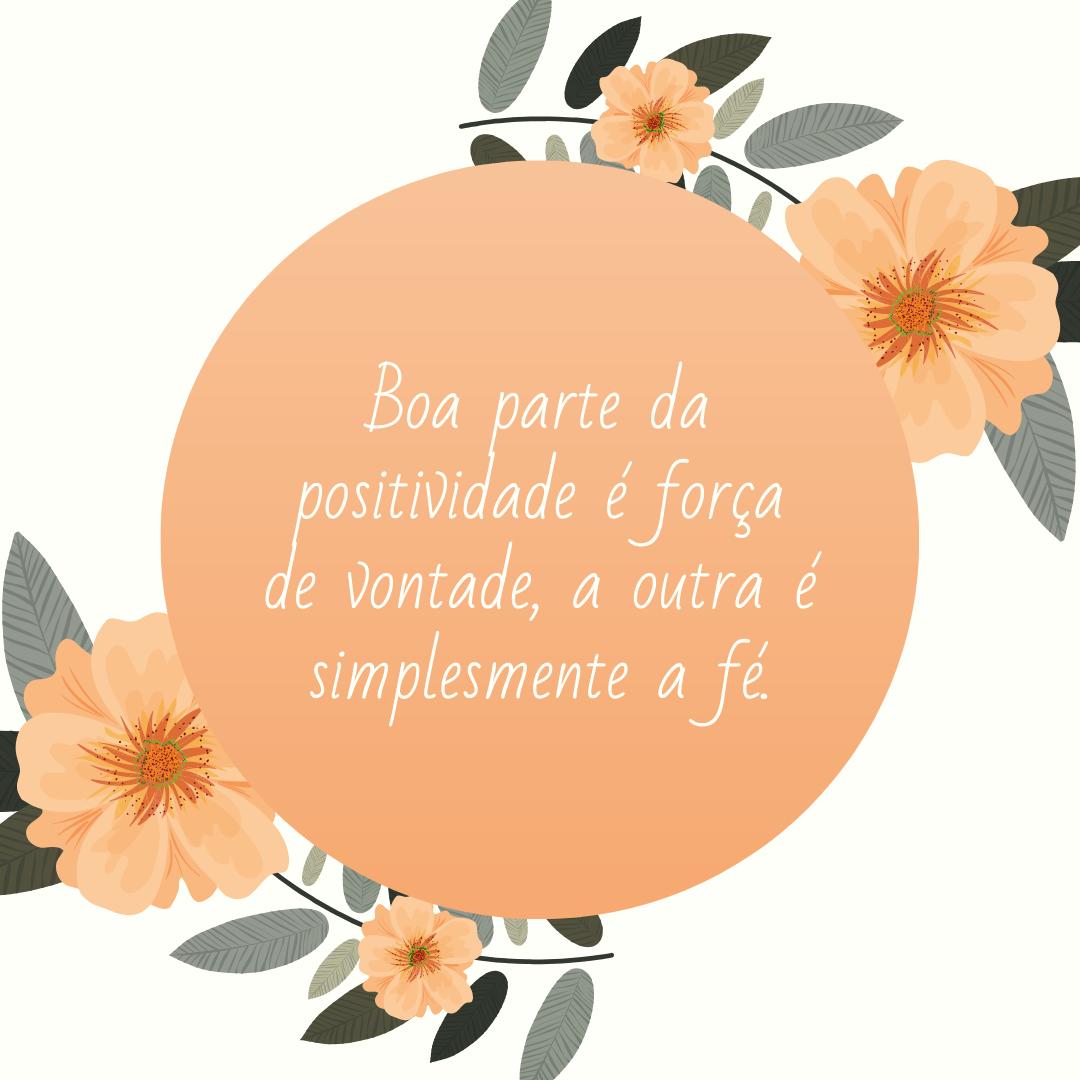 Boa parte da positividade é força de vontade, a outra é simplesmente a fé.