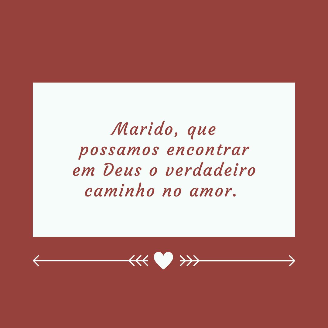 Marido, que possamos encontrar em Deus o verdadeiro caminho no amor.