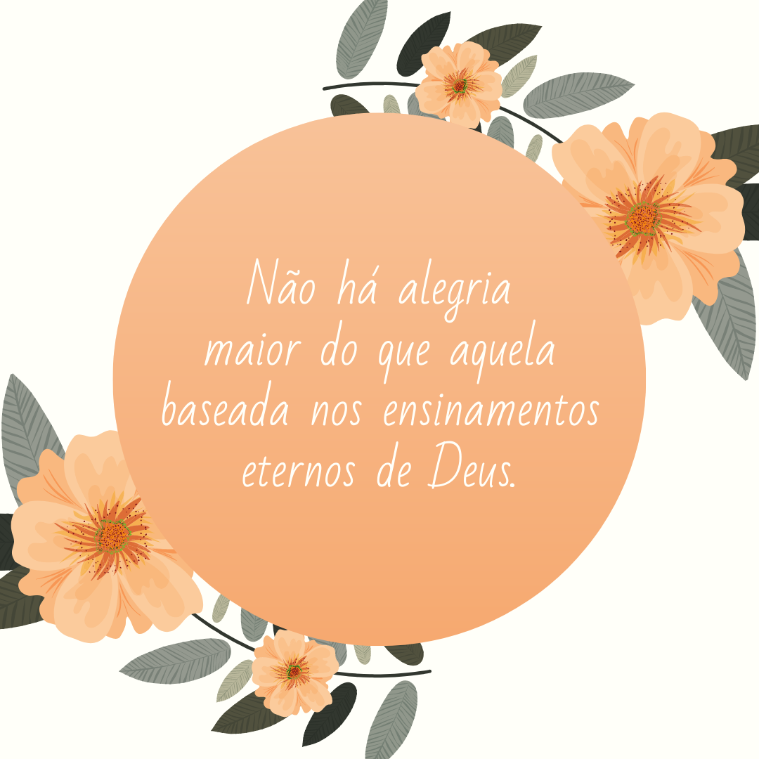 Não há alegria maior do que aquela baseada nos ensinamentos eternos de Deus.