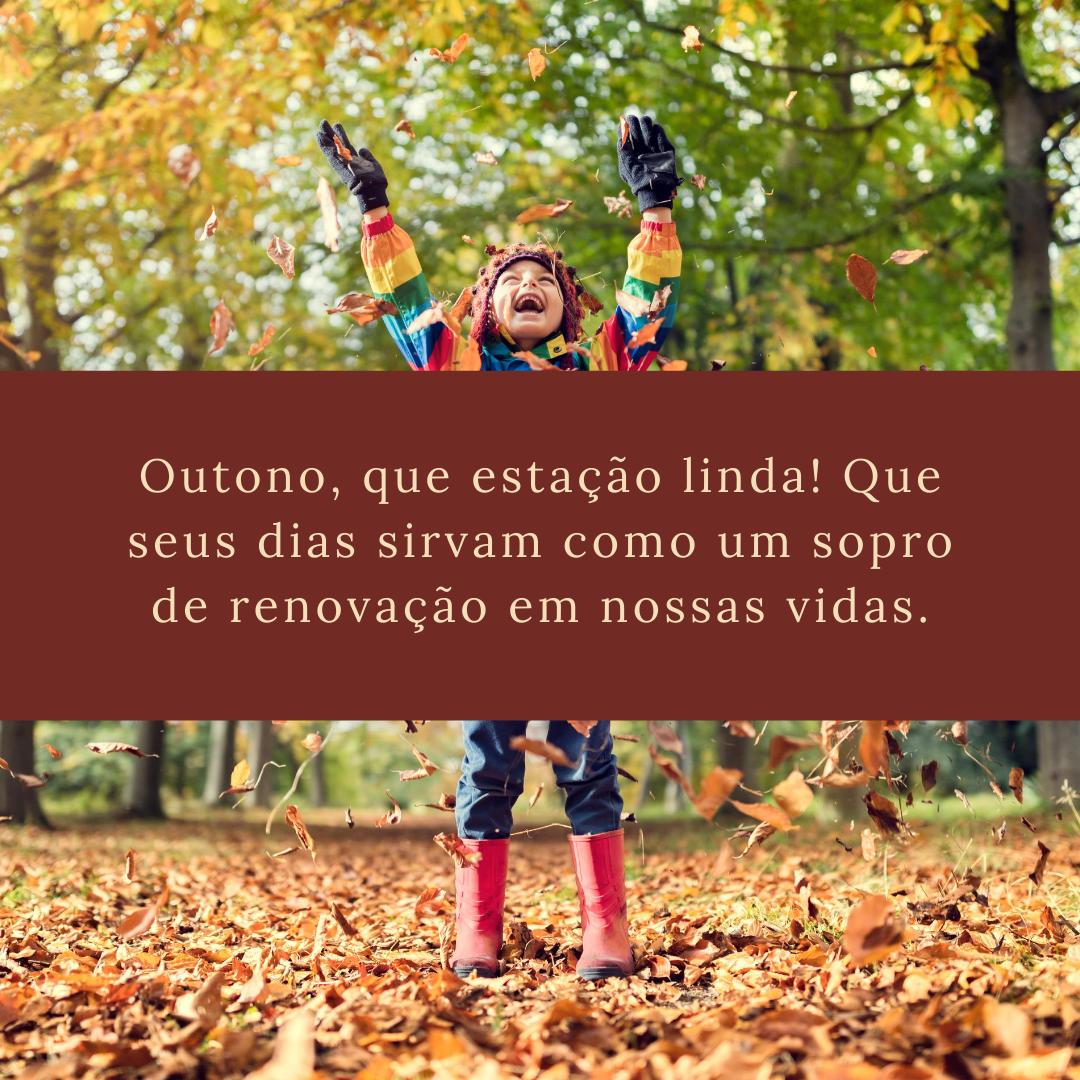 Outono, que estação linda! Que seus dias sirvam como um sopro de renovação em nossas vidas.