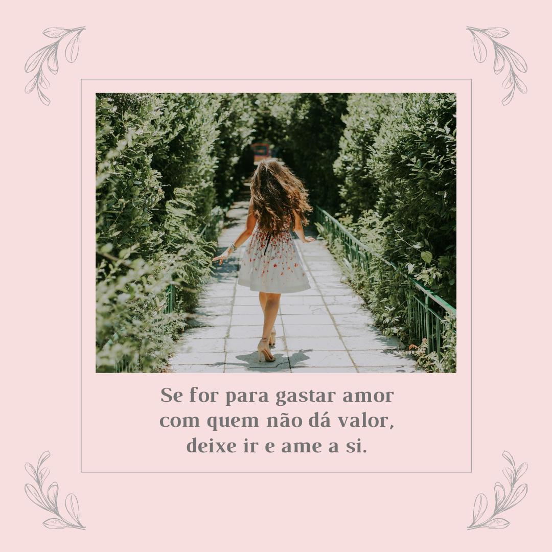 Se for para gastar amor com quem não dá valor, deixe ir e ame a si.