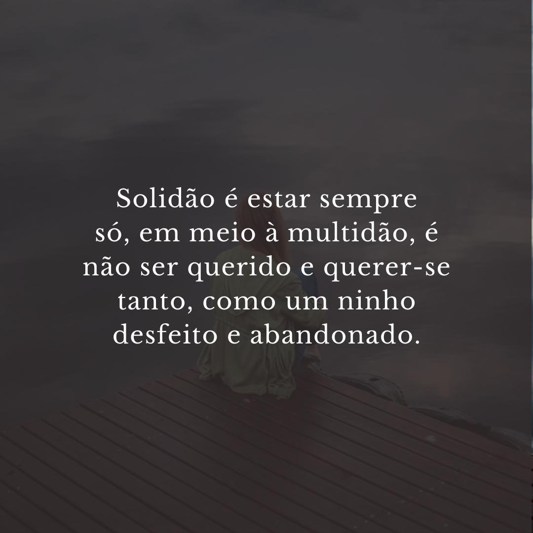 Solidão é estar sempre só, em meio à multidão, é não ser querido e querer-se tanto, como um ninho desfeito e abandonado.