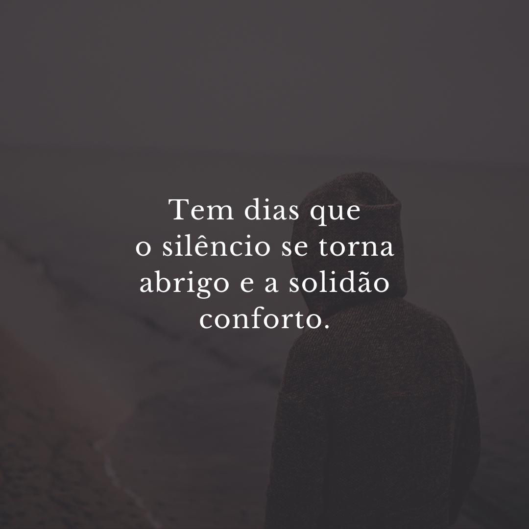 Tem dias que o silêncio se torna abrigo e a solidão conforto.