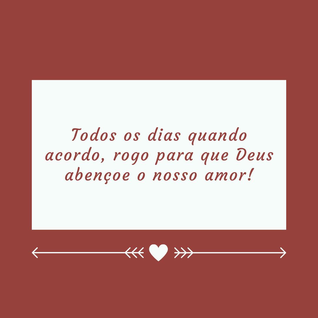Todos os dias quando acordo, rogo para que Deus abençoe o nosso amor!