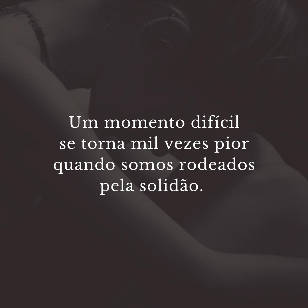 Um momento difícil se torna mil vezes pior quando somos rodeados pela solidão.