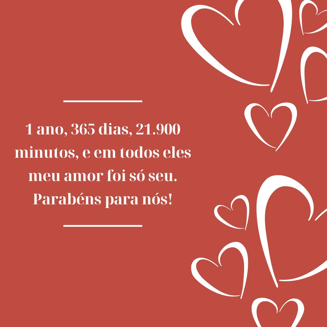 1 ano, 365 dias, 21.900 minutos, e em todos eles meu amor foi só seu. Parabéns para nós!