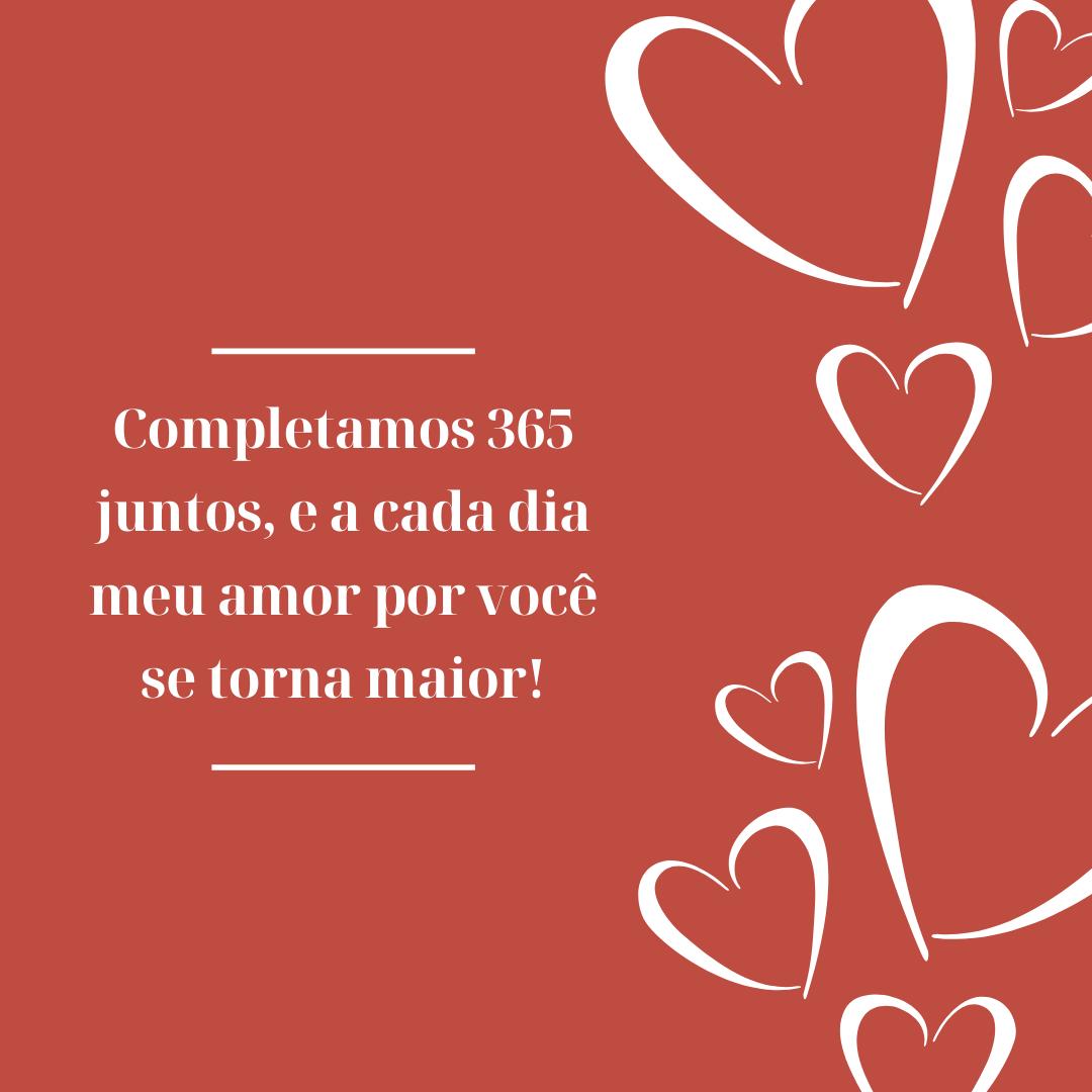 Completamos 365 juntos, e a cada dia meu amor por você se torna maior!