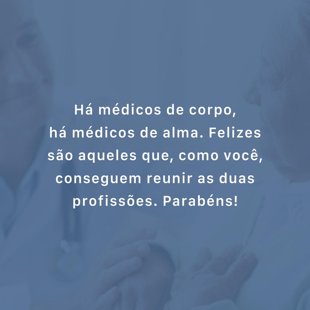 Há médicos de corpo, há médicos de alma. Felizes são aqueles que, como você, conseguem reunir as duas profissões. Parabéns!