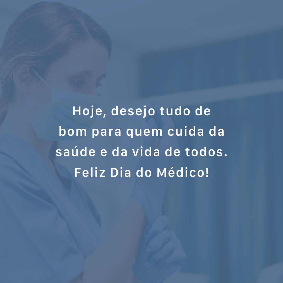 Hoje, desejo tudo de bom para quem cuida da saúde e da vida de todos. Feliz Dia do Médico!