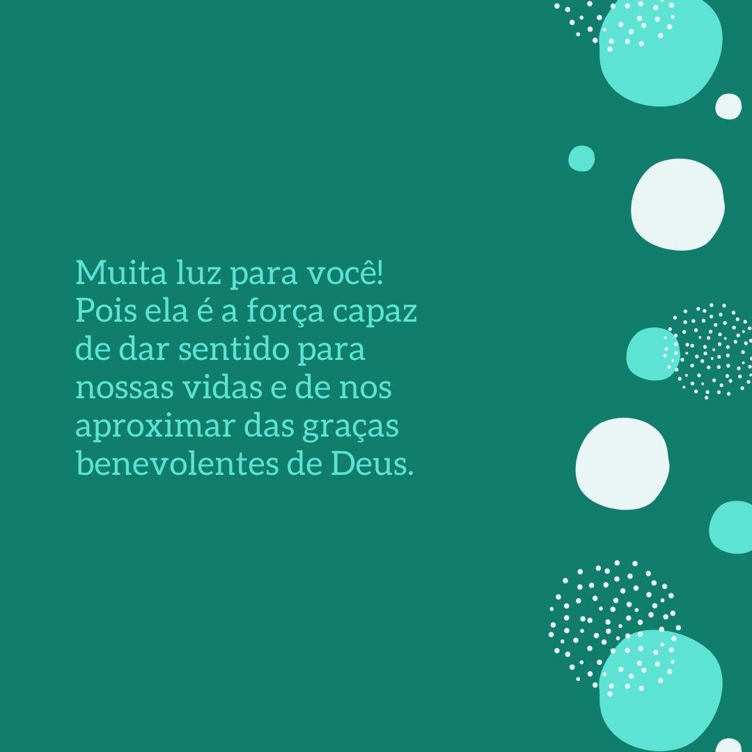 Muita luz para você! Pois ela é a força capaz de dar sentido para nossas vidas e de nos aproximar das graças benevolentes de Deus.