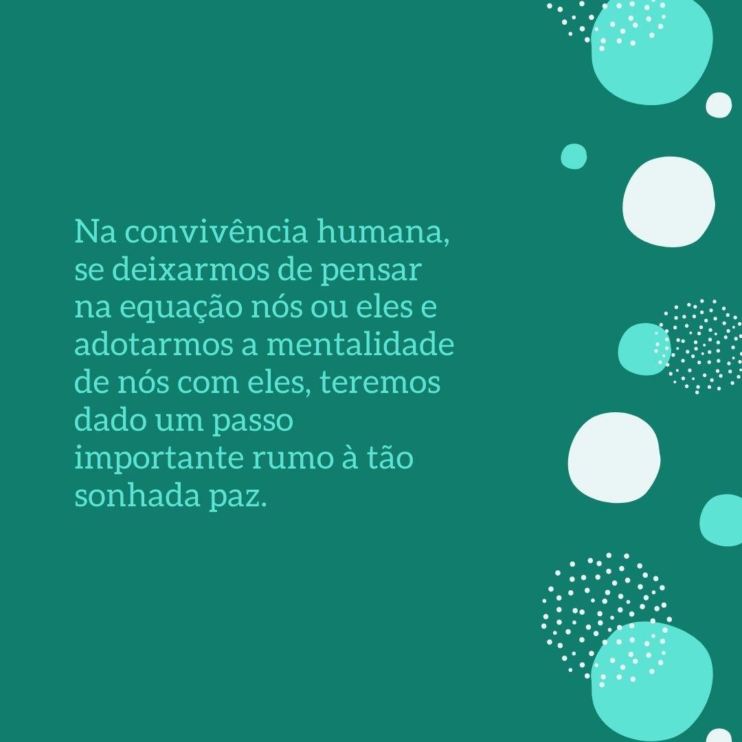 Na convivência humana, se deixarmos de pensar na equação nós ou eles e adotarmos a mentalidade de nós com eles, teremos dado um passo importante rumo à tão sonhada paz.