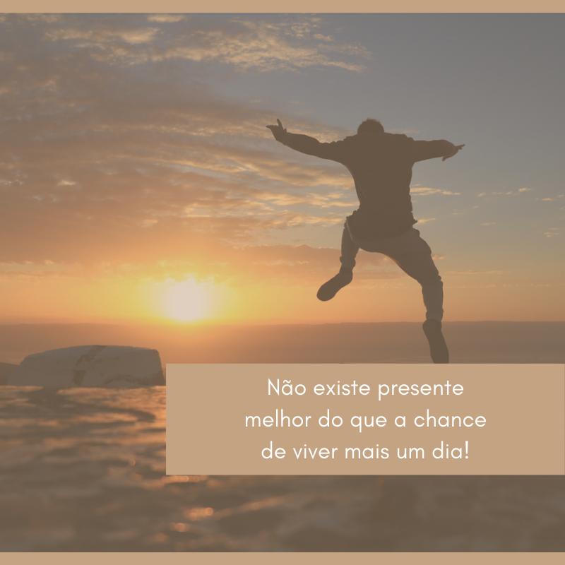 Não existe presente melhor do que a chance de viver mais um dia!