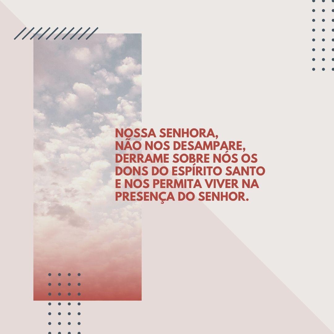 Nossa Senhora, não nos desampare, derrame sobre nós os dons do Espírito Santo e nos permita viver na presença do Senhor.