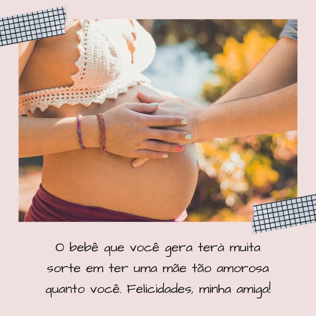 O bebê que você gera terá muita sorte em ter uma mãe tão amorosa quanto você. Felicidades, minha amiga!