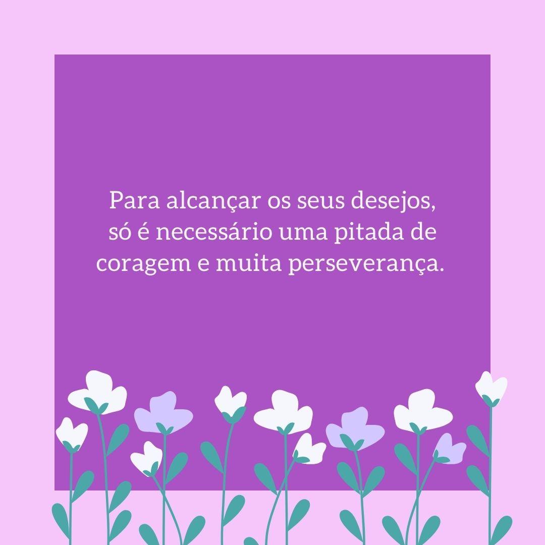 Para alcançar os seus desejos, só é necessário uma pitada de coragem e muita perseverança.