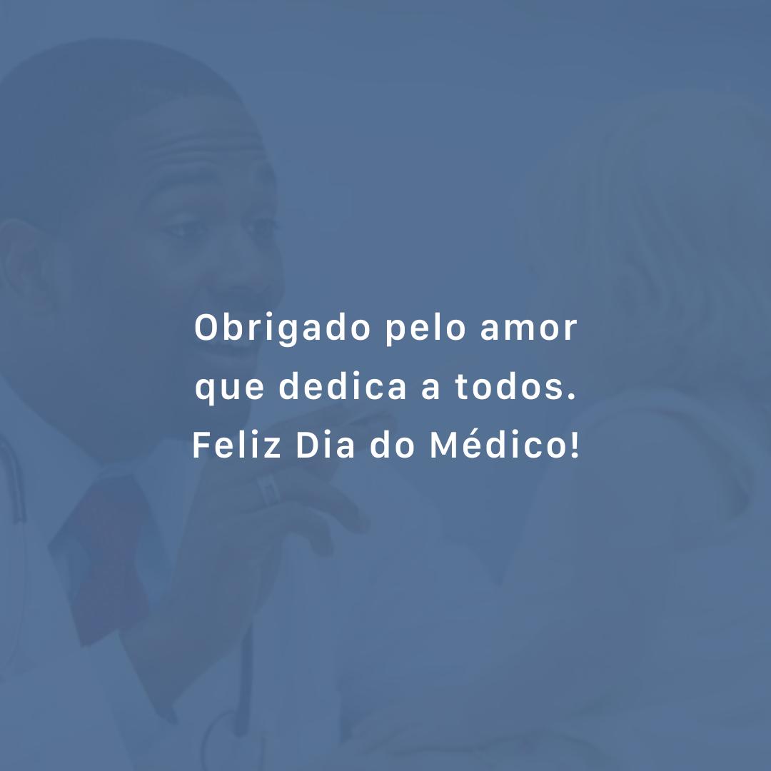Obrigado pelo amor que dedica a todos. Feliz Dia do Médico!