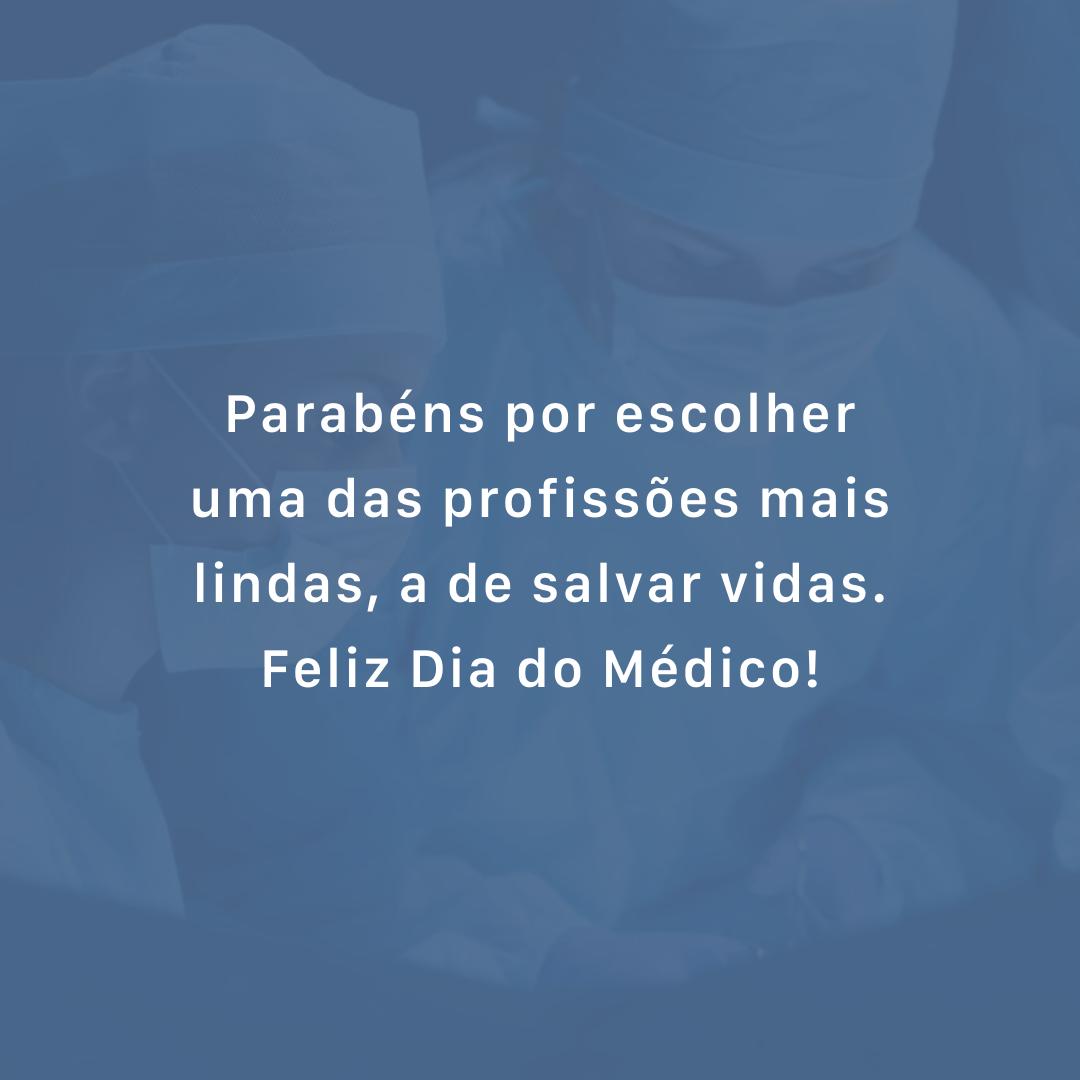 Parabéns por escolher uma das profissões mais lindas, a de salvar vidas. Feliz Dia do Médico!