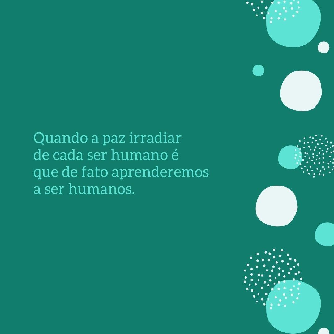 Quando a paz irradiar de cada ser humano é que de fato aprenderemos a ser humanos.